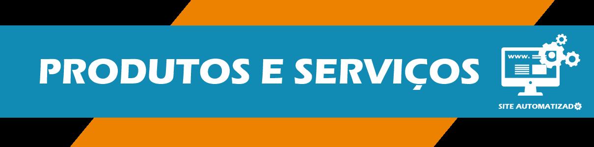Produtos e Serviços Site Automatizado